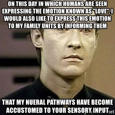 "Star Trek Data - on this day in which humans are seen expressing the emotion known as ""love"", I would also like to express this emotion to my family units by informing them that my nueral pathways have become accustomed to your sensory input"