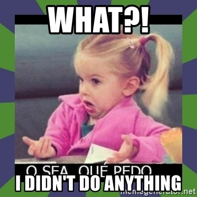 ¿O sea,que pedo? - What?! I didn't do anything