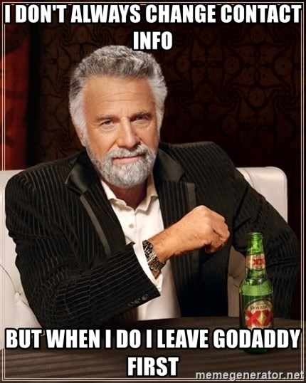 The Most Interesting Man In The World - I don't always change contact info but when i do i leave GoDaddy first