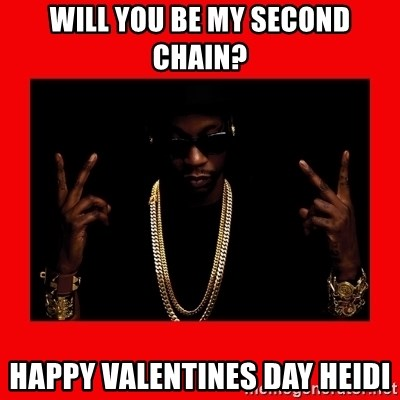 2 chainz valentine - Will You be my second chain? Happy Valentines day heidi