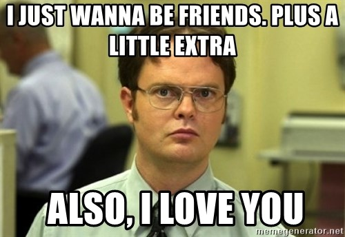 Dwight Meme - i just wanna be friends. plus a little extra  also, i love you