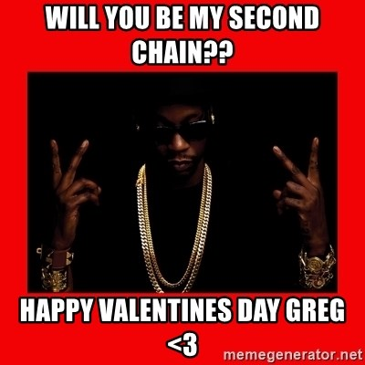 2 chainz valentine - WILL YOU BE MY SECOND CHAIN?? hAPPY vALENTINES DAY GREG <3