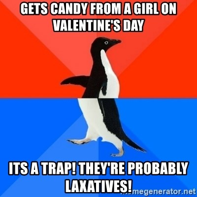 Socially Awesome Awkward Penguin - Gets candy from a girl on valentine's Day Its a trap! They're probably laxatives!