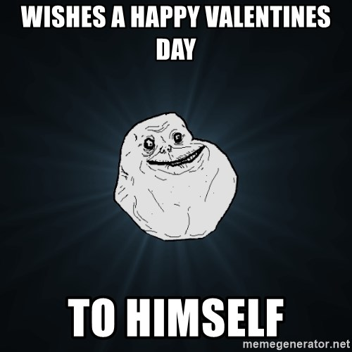 Forever Alone - Wishes a happy valentines day to himself