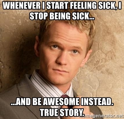 BARNEYxSTINSON - Whenever I start feeling sick, I stop being sick... ...and be awesome instead. True story.