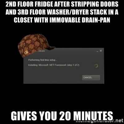 Scumbag Steam - 2nd floor fridge after stripping doors and 3rd floor washer/dryer stack in a closet with immovable drain-pan Gives you 20 Minutes