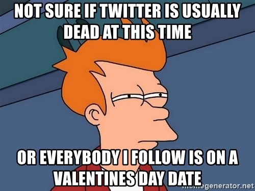 Futurama Fry - Not sure if twitter is usually dead at this time Or everybody I follow is on a Valentines day date