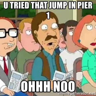 Family Guy Oh No - u tried that jump in pier 1 ohhh noo