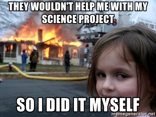 Disaster Girl - they wouldn't help me with my science project so i did it myself