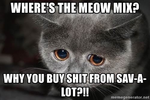 Sadcat - where's the meow mix? why you buy shit from sav-a-lot?!!