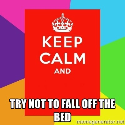 Keep calm and -  TRY NOT TO FALL OFF THE BED