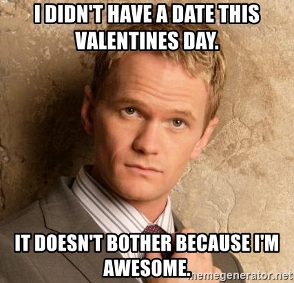 BARNEYxSTINSON - I didn't have a date this valentines day. It doesn't bother because i'm awesome.