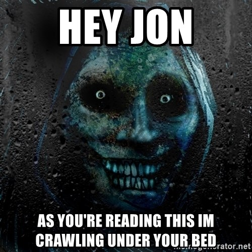 Uninvited house guest - Hey jon As you're reading this im crawling under your bed