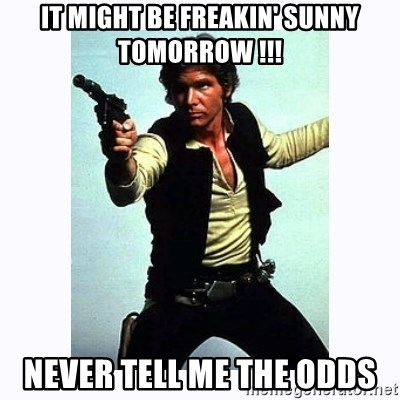 Han Solo - IT MIGHT BE FREAKIN' SUNNY TOMORROW !!! NEVER TELL ME THE ODDS