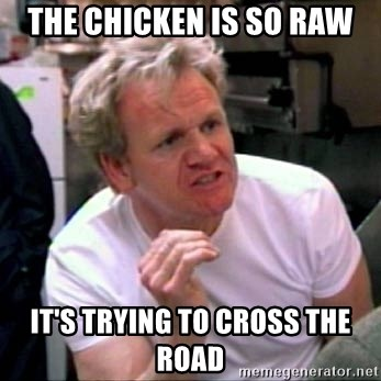 Gordon Ramsay - the chicken is so raw it's trying to cross the road