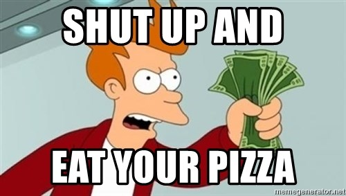 Shut up and take my money Fry blank - sHUT UP AND EAT YOUR PIZZA