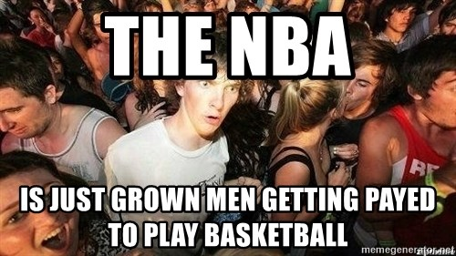 -Sudden Clarity Clarence - the nba Is just grown men getting payed to play basketball