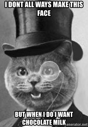 Monocle Cat - I DONT ALL WAYS MAKE THIS FACE  BUT WHEN I DO I WANT CHOCOLATE MILK