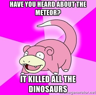 Slowpoke - Have you heard about the meteor? it killed all the dinosaurs