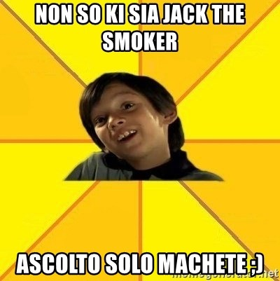 es bakans - Non so ki sia jack the smoker ascolto solo machete ;)
