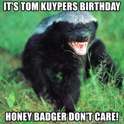 Honey Badger Actual - IT'S TOM KUYPERS BIRTHDAY HONEY BADGER DON'T CARE!