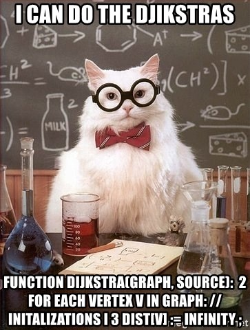 Chemist cat - I can do the djikstras function Dijkstra(Graph, source):  2      for each vertex v in Graph: // InitALIZATIONS i 3 dist[v] := infinity ;