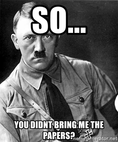 Hitler - SO... YOU DIDNT BRING ME THE PAPERS?