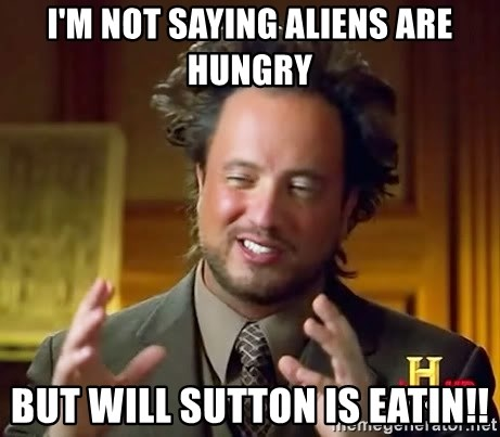 Ancient Aliens - i'm not saying aliens are hungry but will sutton is eatin!!
