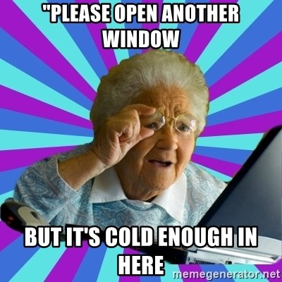 """old lady - """"PLEASE OPEN ANOTHER WINDOW BUT IT'S COLD ENOUGH IN HERE"""