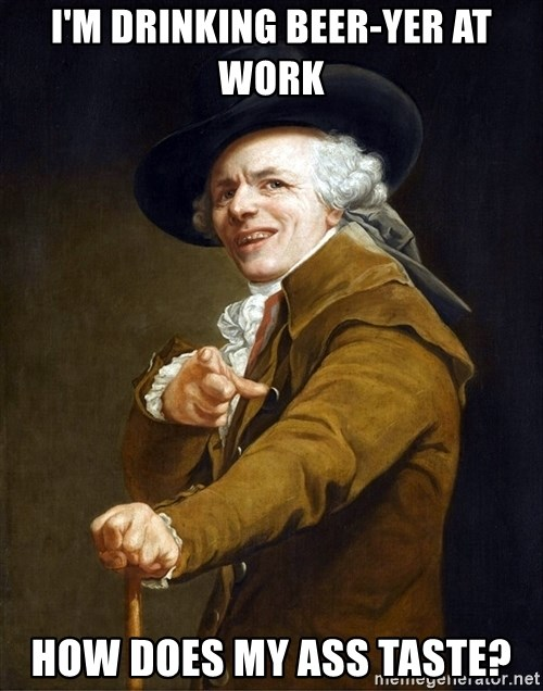 Joseph Ducreaux - I'm drinking beer-yer at work how does my ass taste?