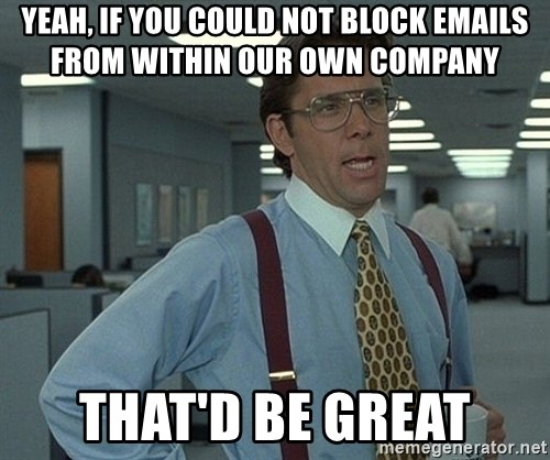 Bill Lumbergh - Yeah, if you could not block emails from within our own company That'd Be Great