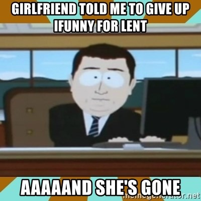 And it's gone - GiRlfriend told me to giVe Up ifUnny for lent Aaaaand she's Gone