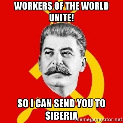 Stalin Says - workers of the world unite! So I can send you to siberia