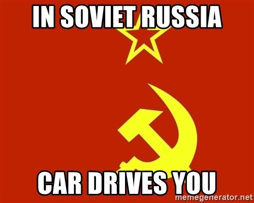 In Soviet Russia - in soviet russia car drives you