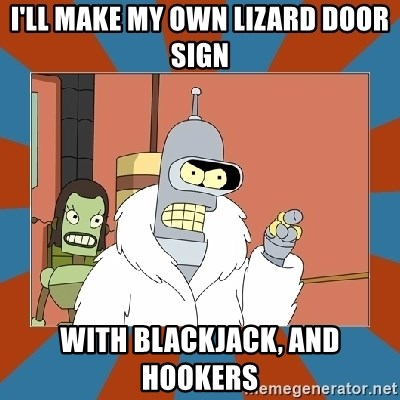 Blackjack and hookers bender - I'll make my own lizard door sign With blackjack, and hookers