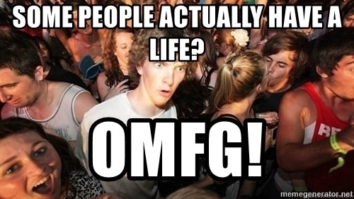 Sudden Realization Ralph - Some people actually have a life? omfg!