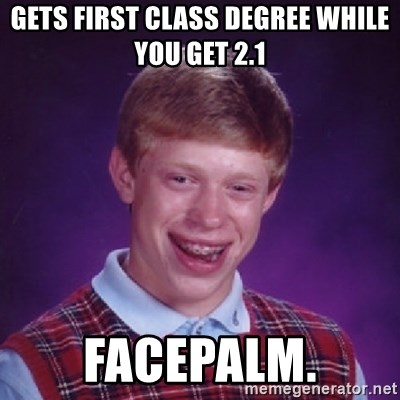 Bad Luck Brian - gets first class degree while you get 2.1 facepalm.