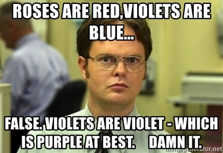 Dwight Schrute - Roses are red,Violets are blue... False. Violets are violet - which is purple at best.     damn it.