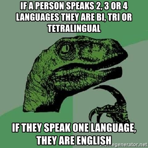 Philosoraptor - If a person speaks 2, 3 or 4 languages they are bi, tri or tetralingual if they speak one language, they are english