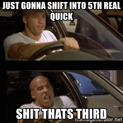 Vin Diesel Car - just gonna shift into 5th real quick shit thats third