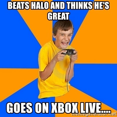 Annoying Gamer Kid - Beats halo and thinks he's great Goes on xbox live....