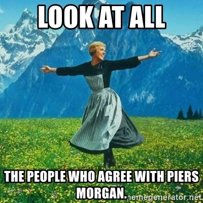 Julie Andrews looking for a fuck to give - look at all the people who agree with piers morgan.