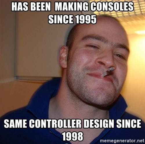 Good Guy Greg - Has been  making consoles since 1995 same controller design since 1998