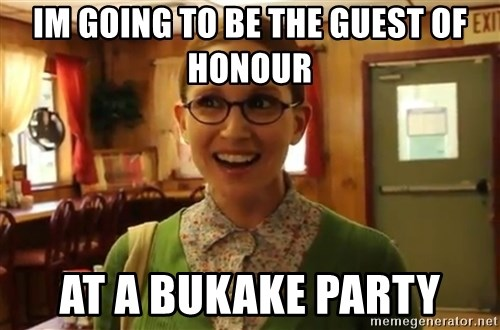 Sexually Oblivious Female - im going to be the guest of honour at a bukake party