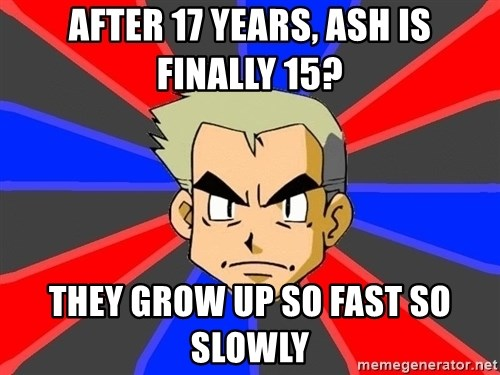 Professor Oak - After 17 years, ash is finally 15? They grow up so fast so slowly