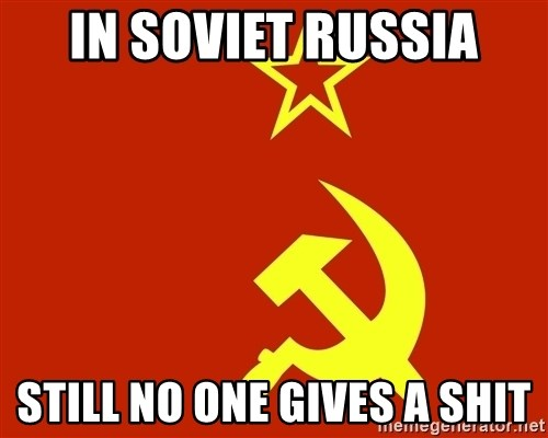 In Soviet Russia - In Soviet Russia still no one gives a shit