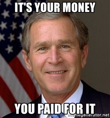 George Bush - IT'S YOUR MONEY YOU PAID FOR IT