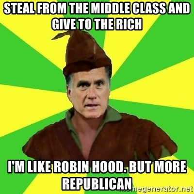 RomneyHood - STEAL FROM THE MIDDLE CLASS AND GIVE TO THE RICH  I'M LIKE ROBIN HOOD. BUT MORE REPUBLICAN