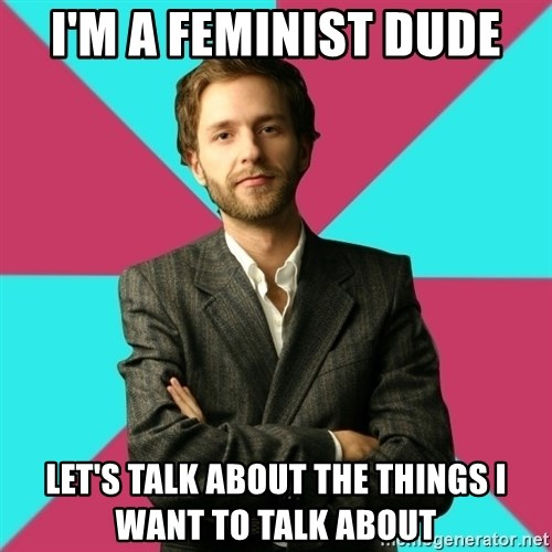 Privilege Denying Dude - I'm a feminist dude Let's talk about the things i want to talk about