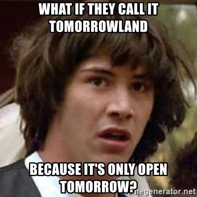 Conspiracy Keanu - What if they call it tomorrowland Because it's only open tomorrow?